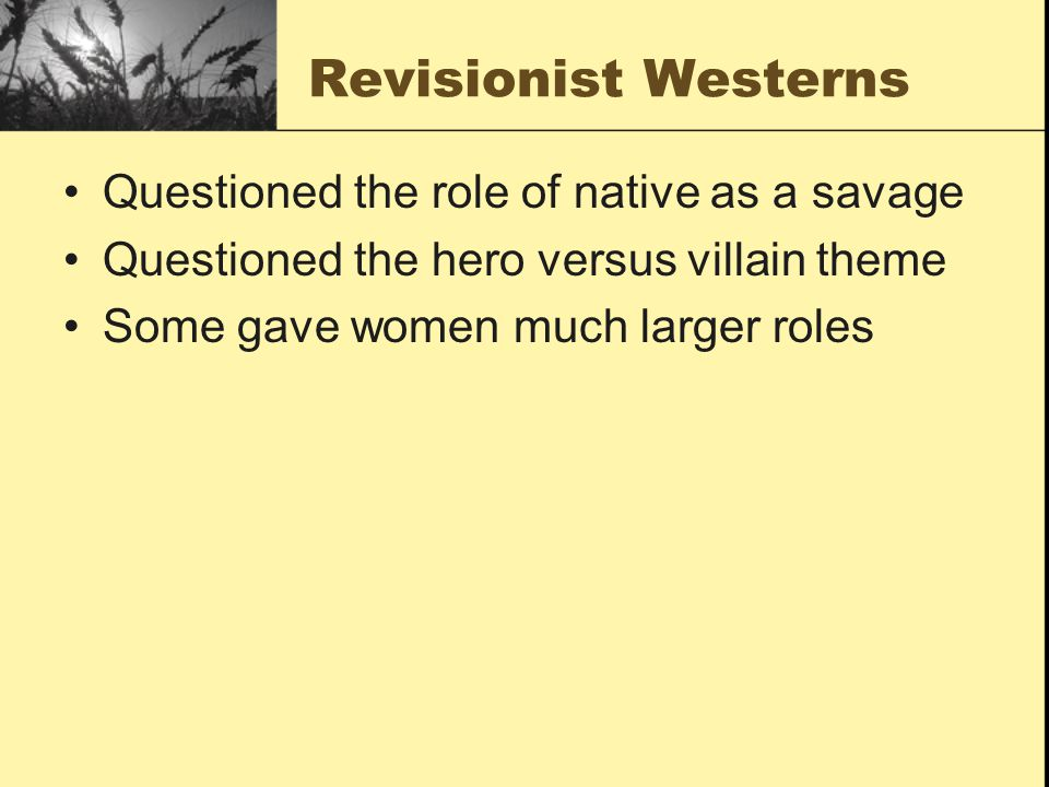 Revisionist Westerns Questioned the role of native as a savage Questioned the hero versus villain theme Some gave women much larger roles