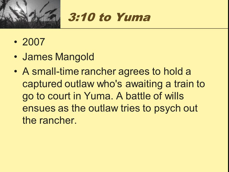 3:10 to Yuma 2007 James Mangold A small-time rancher agrees to hold a captured outlaw who s awaiting a train to go to court in Yuma.