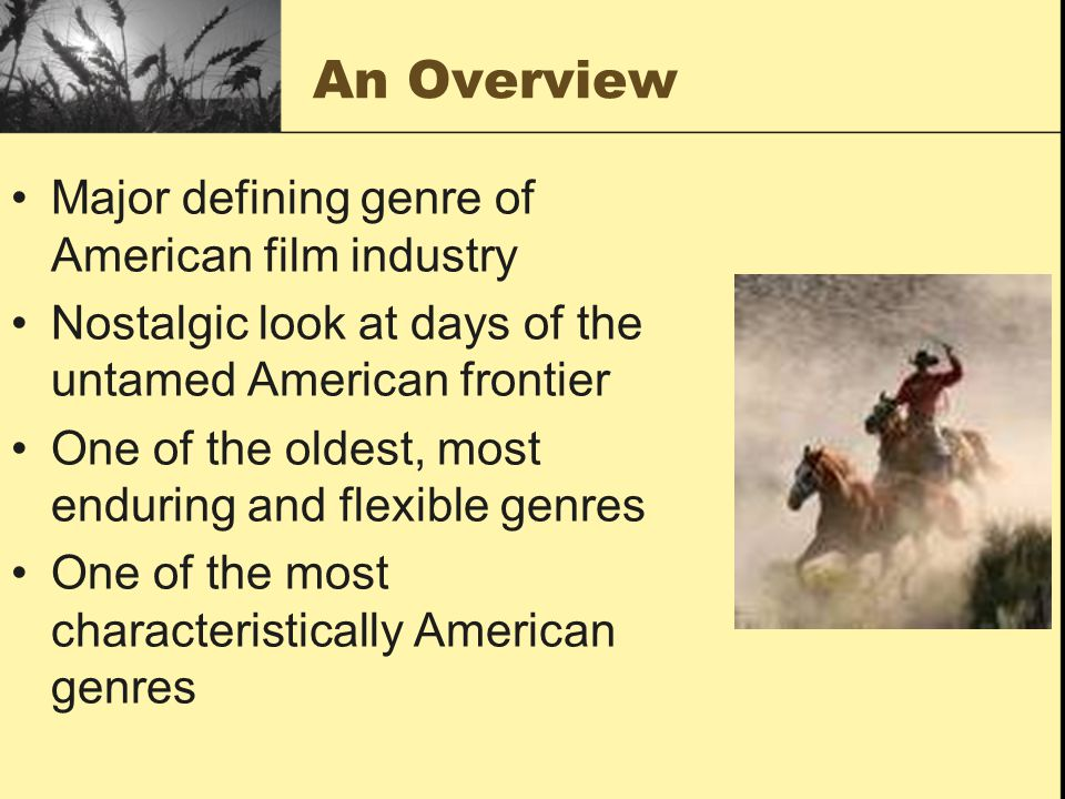An Overview Major defining genre of American film industry Nostalgic look at days of the untamed American frontier One of the oldest, most enduring and flexible genres One of the most characteristically American genres