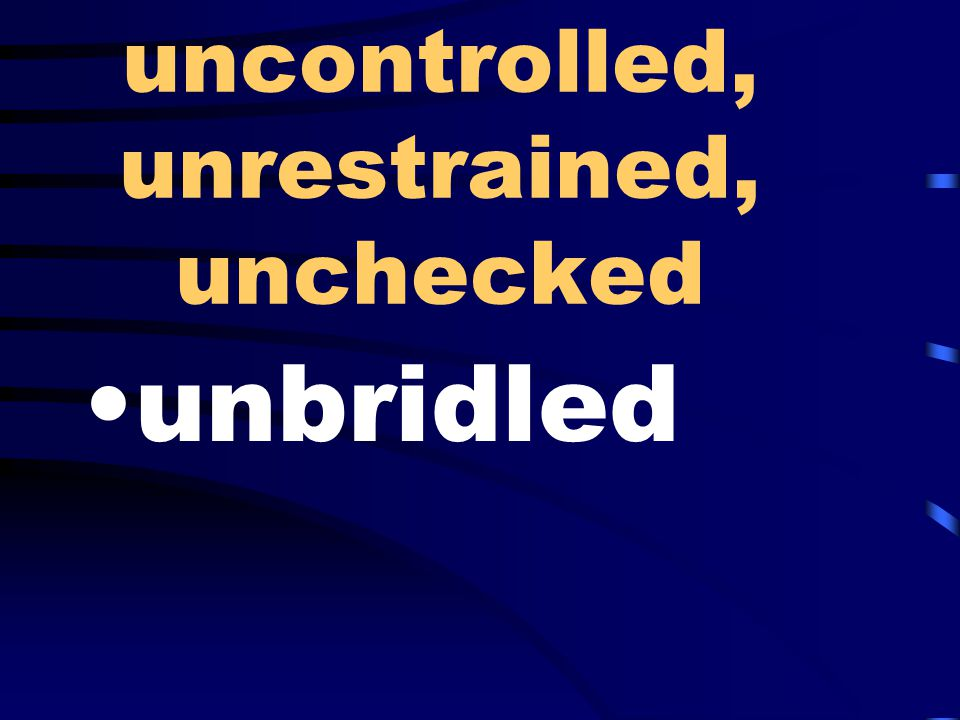 uncontrolled, unrestrained, unchecked unbridled