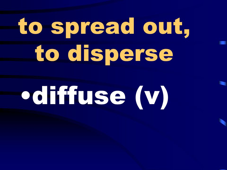 to spread out, to disperse diffuse (v)