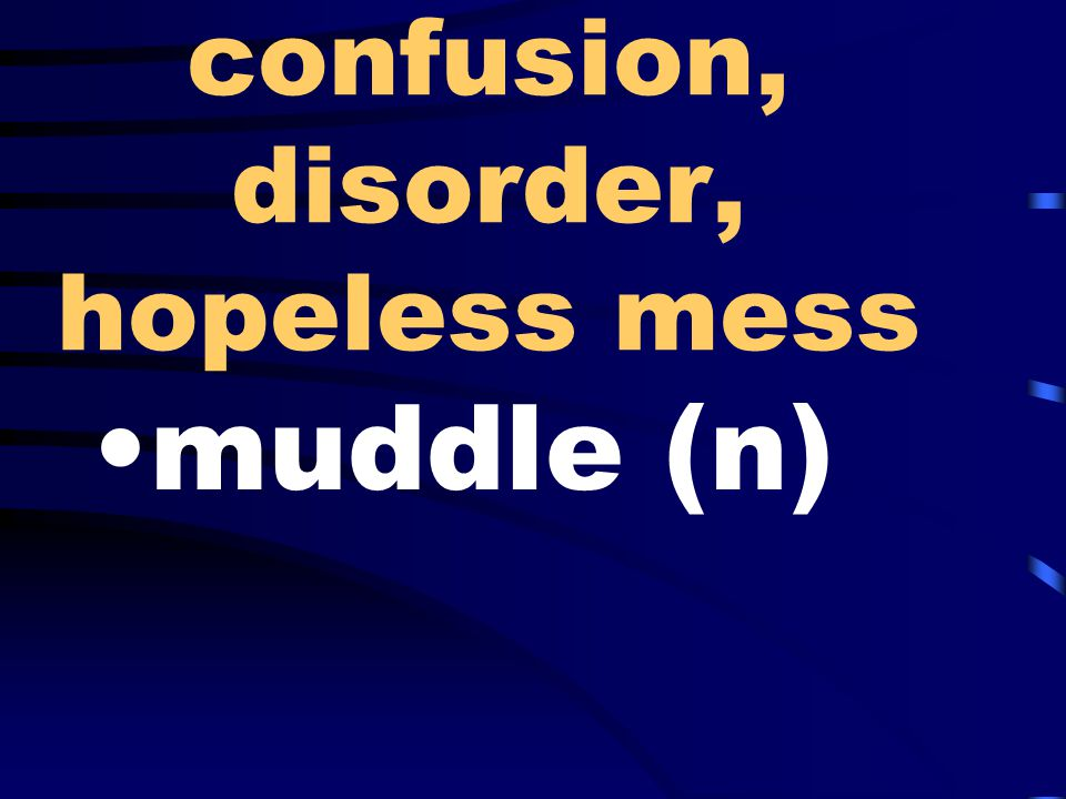 confusion, disorder, hopeless mess muddle (n)