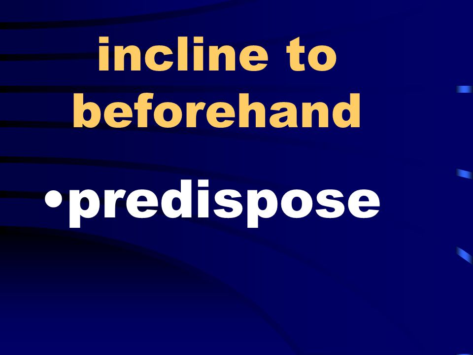 incline to beforehand predispose