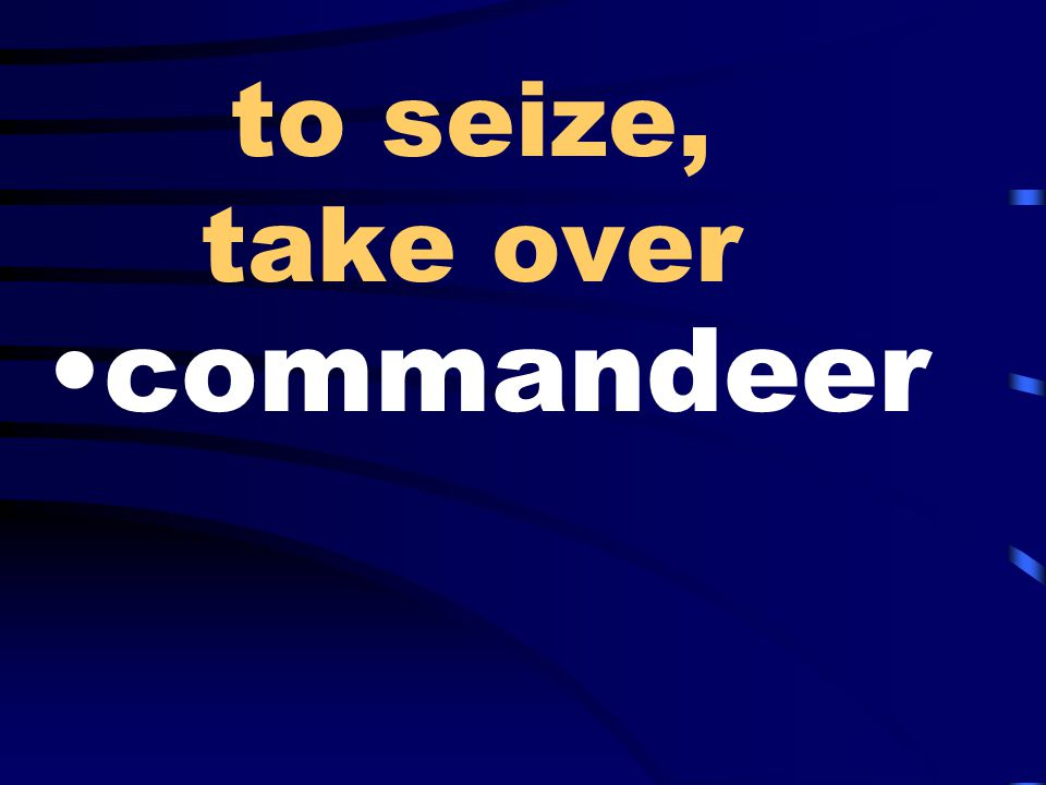 to seize, take over commandeer