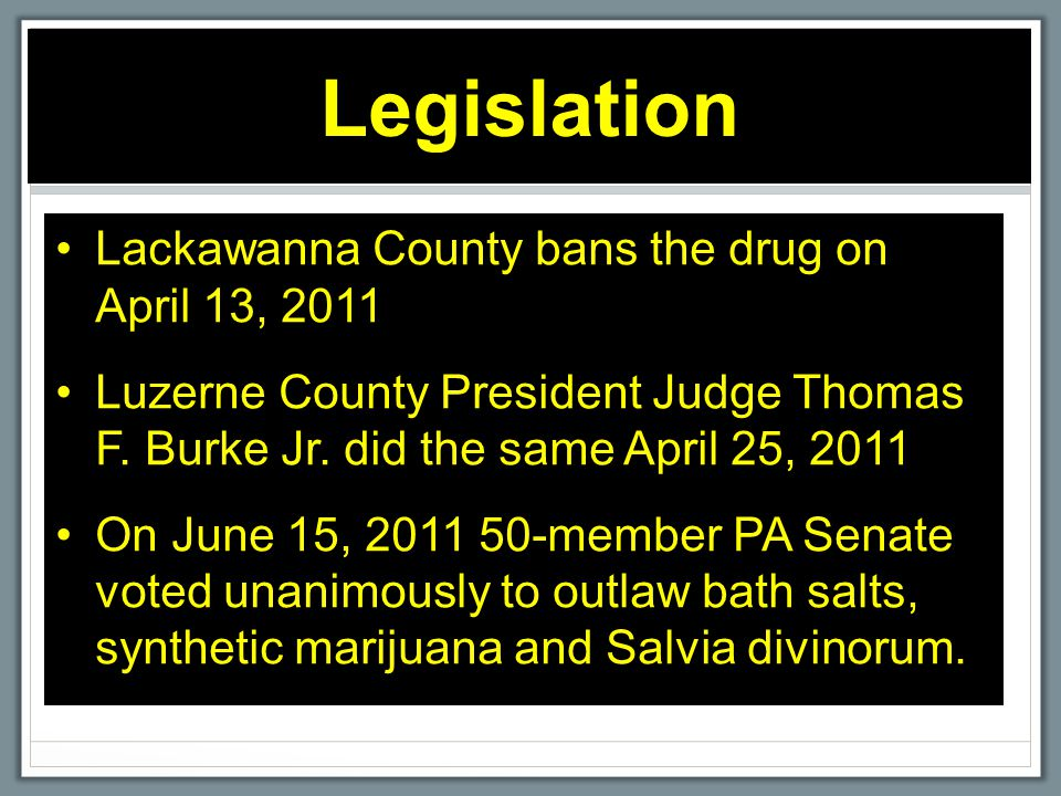 Legislation Lackawanna County bans the drug on April 13, 2011 Luzerne County President Judge Thomas F. Burke Jr. did the same April 25, 2011 On June 1
