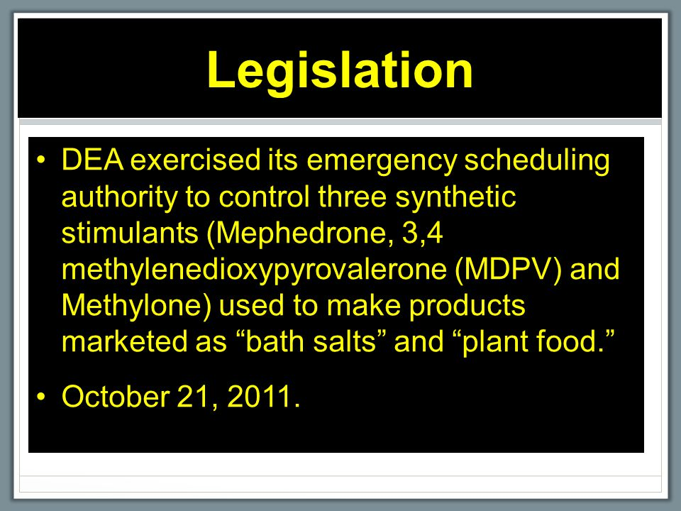 Legislation DEA exercised its emergency scheduling authority to control three synthetic stimulants (Mephedrone, 3,4 methylenedioxypyrovalerone (MDPV)
