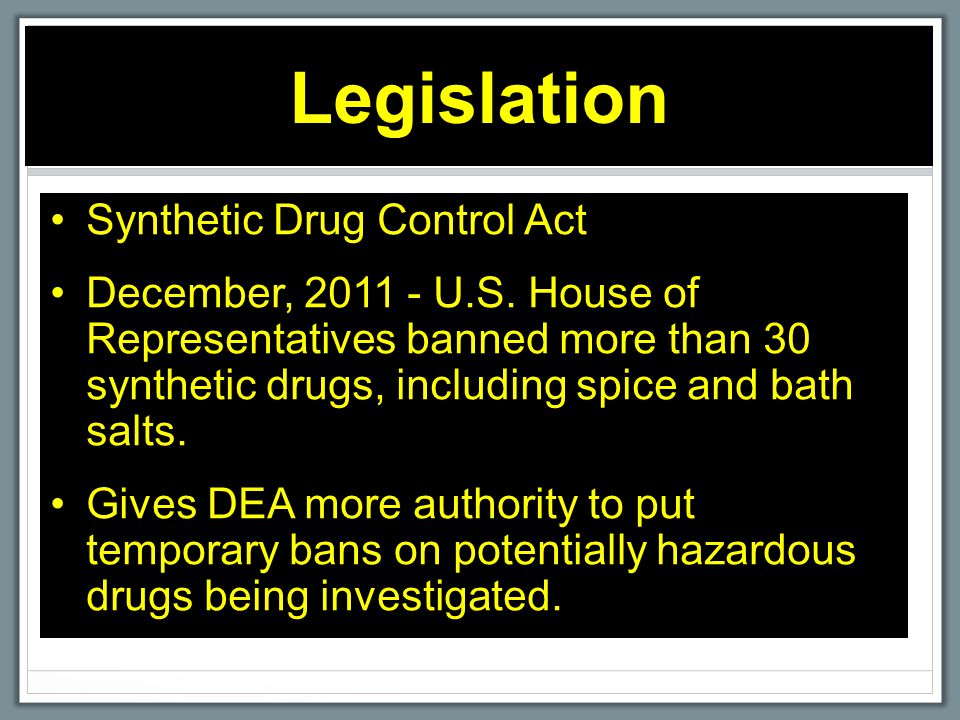Legislation Synthetic Drug Control Act December, 2011 - U.S. House of Representatives banned more than 30 synthetic drugs, including spice and bath sa