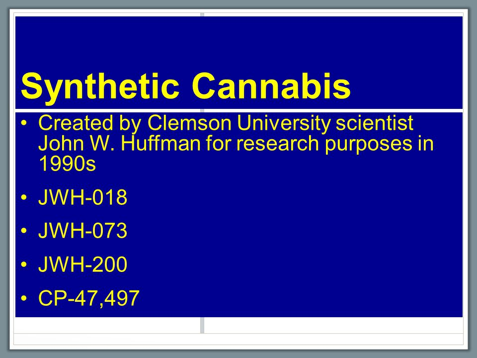 Synthetic Cannabis Created by Clemson University scientist John W. Huffman for research purposes in 1990s JWH-018 JWH-073 JWH-200 CP-47,497