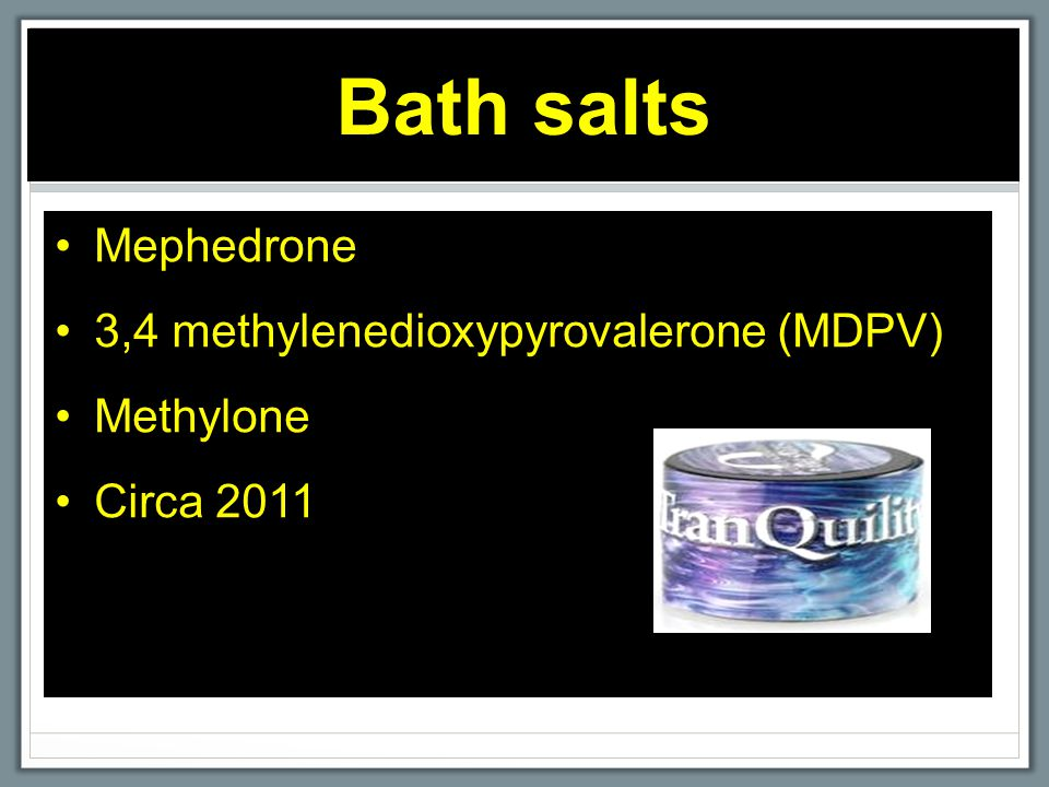 Bath salts Mephedrone 3,4 methylenedioxypyrovalerone (MDPV) Methylone Circa 2011