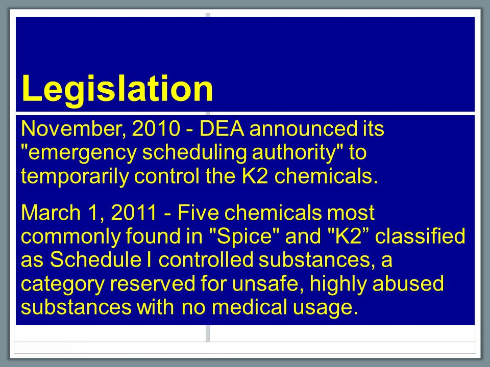 Legislation November, 2010 - DEA announced its emergency scheduling authority to temporarily control the K2 chemicals.