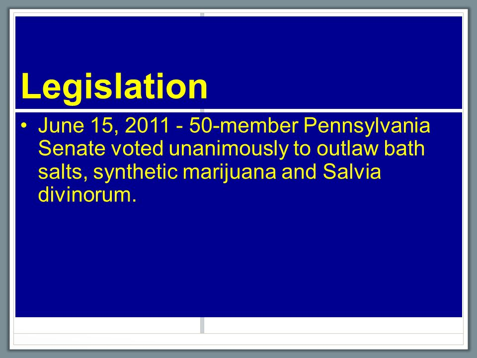 Legislation June 15, 2011 - 50-member Pennsylvania Senate voted unanimously to outlaw bath salts, synthetic marijuana and Salvia divinorum.