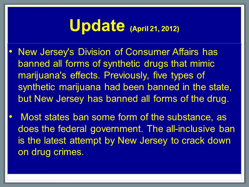 Update (April 21, 2012) New Jersey s Division of Consumer Affairs hasbanned all forms of synthetic drugs that mimicmarijuana s effects.