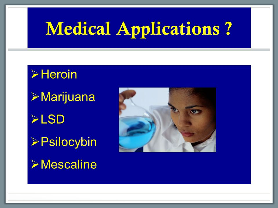 Medical Applications  Heroin  Marijuana  LSD  Psilocybin  Mescaline