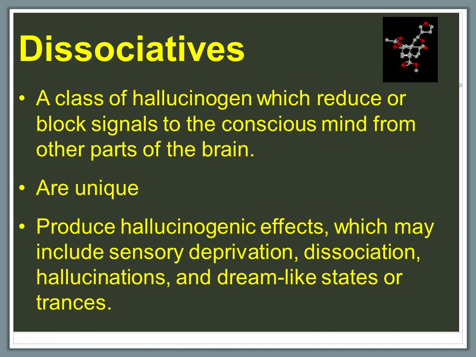 Dissociatives A class of hallucinogen which reduce or block signals to the conscious mind from other parts of the brain.