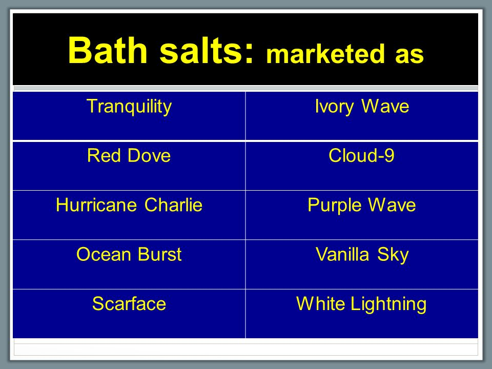Bath salts: marketed as TranquilityIvory Wave Red DoveCloud-9 Hurricane CharliePurple Wave Ocean BurstVanilla Sky ScarfaceWhite Lightning