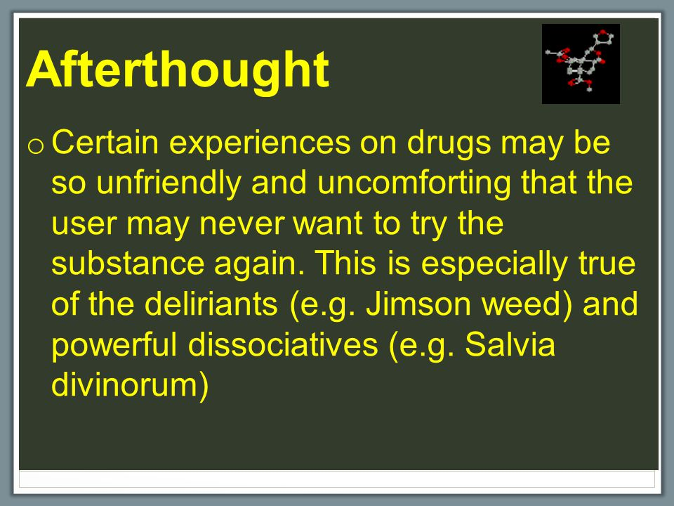Afterthought o Certain experiences on drugs may be so unfriendly and uncomforting that the user may never want to try the substance again. This is esp