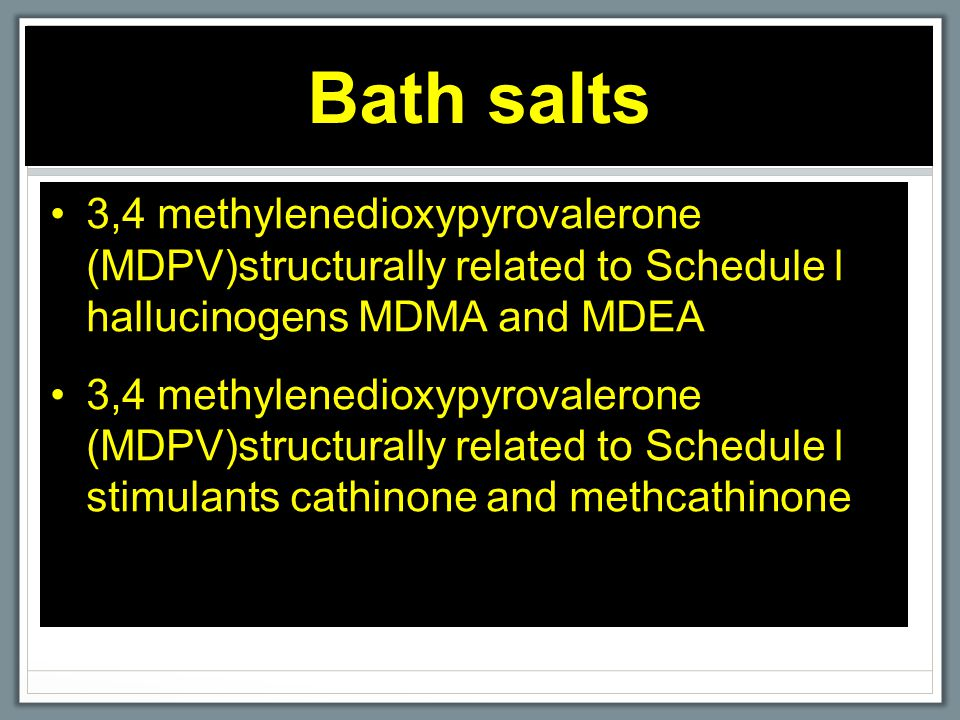 Bath salts 3,4 methylenedioxypyrovalerone (MDPV)structurally related to Schedule l hallucinogens MDMA and MDEA 3,4 methylenedioxypyrovalerone (MDPV)structurally related to Schedule l stimulants cathinone and methcathinone