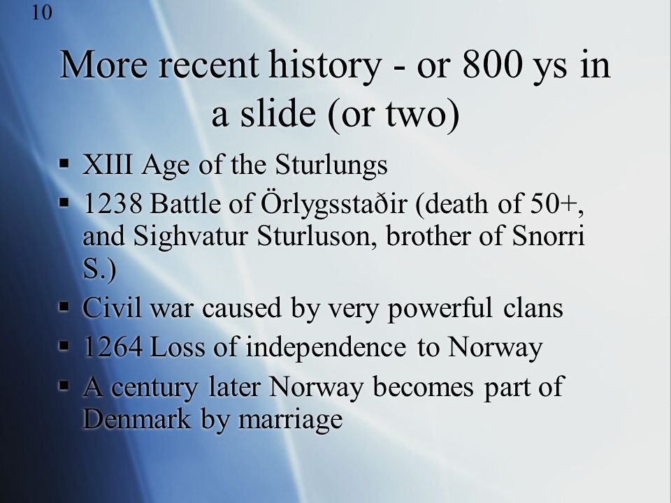 More recent history - or 800 ys in a slide (or two)  XIII Age of the Sturlungs  1238 Battle of Örlygsstaðir (death of 50+, and Sighvatur Sturluson,
