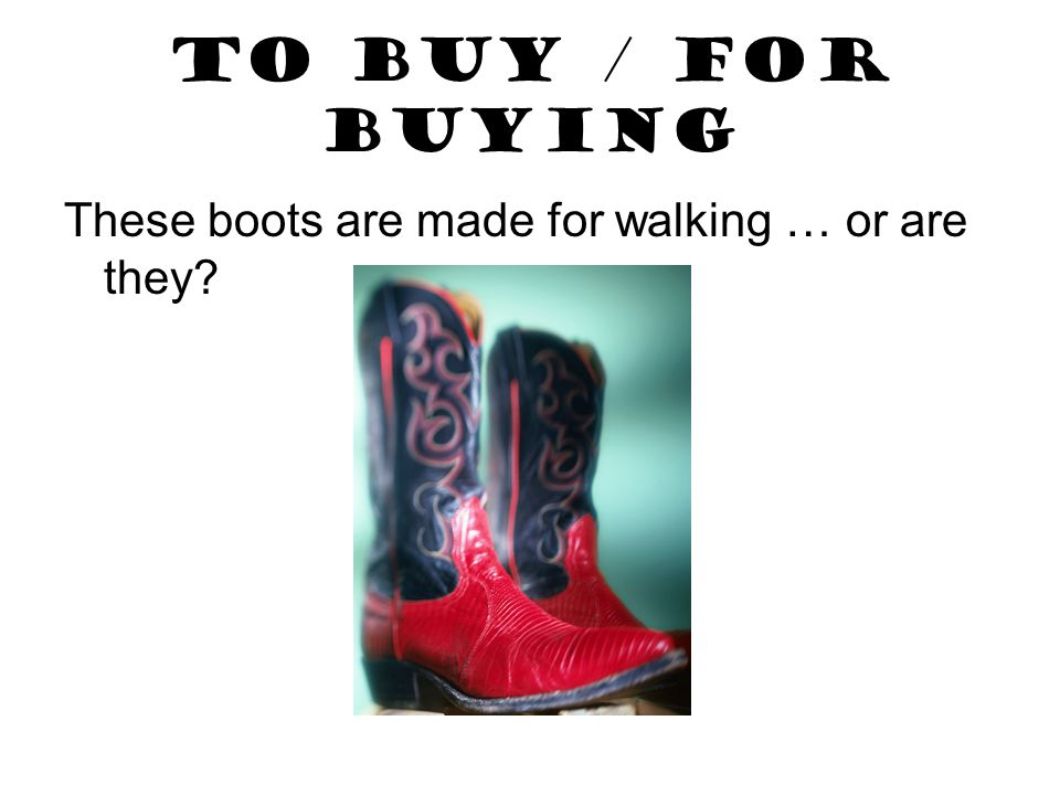 TO BUY / FOR BUYING These boots are made for walking … or are they?