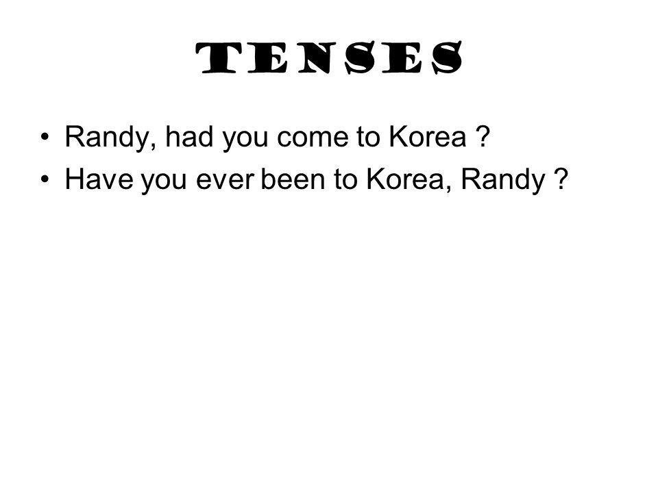 tenses Randy, had you come to Korea ? Have you ever been to Korea, Randy ?