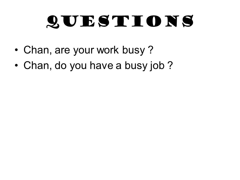 questions Chan, are your work busy ? Chan, do you have a busy job ?