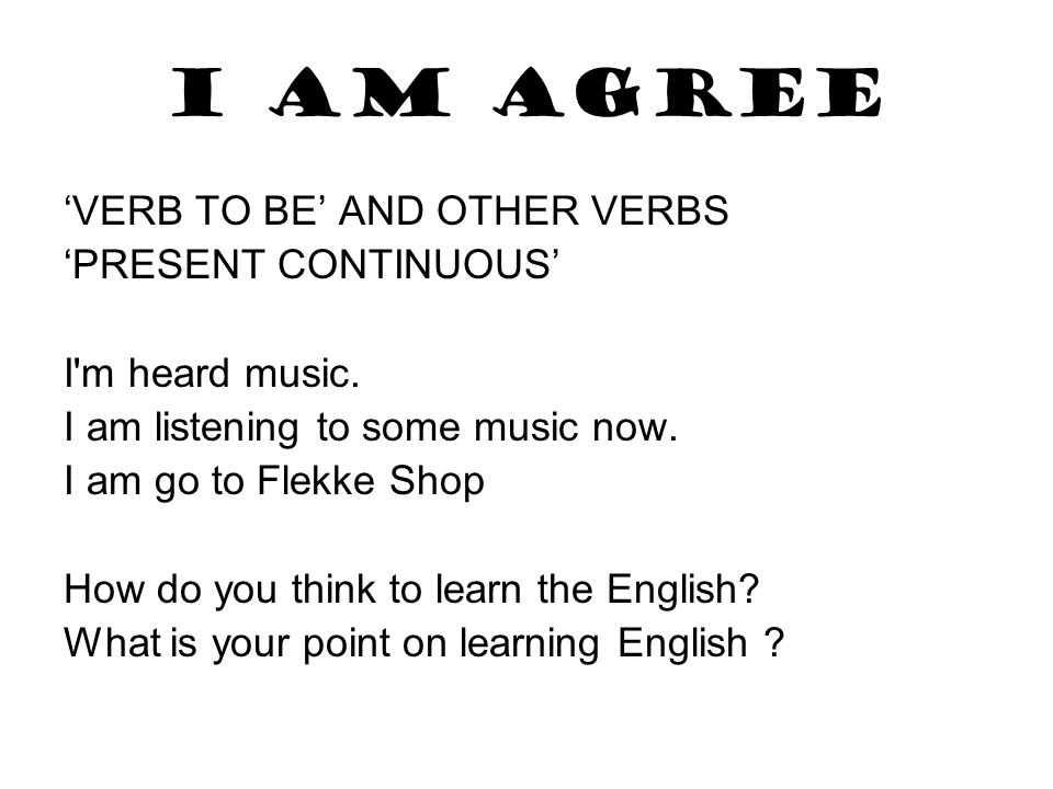 I am agree 'VERB TO BE' AND OTHER VERBS 'PRESENT CONTINUOUS' I'm heard music. I am listening to some music now. I am go to Flekke Shop How do you thin