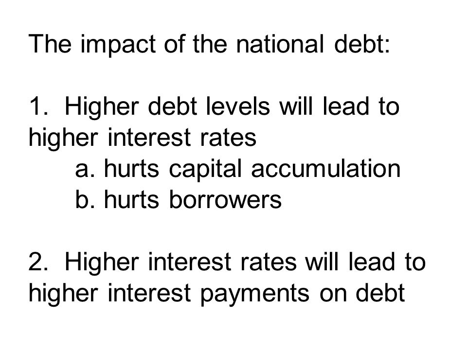 The impact of the national debt: 1. Higher debt levels will lead to higher interest rates a.