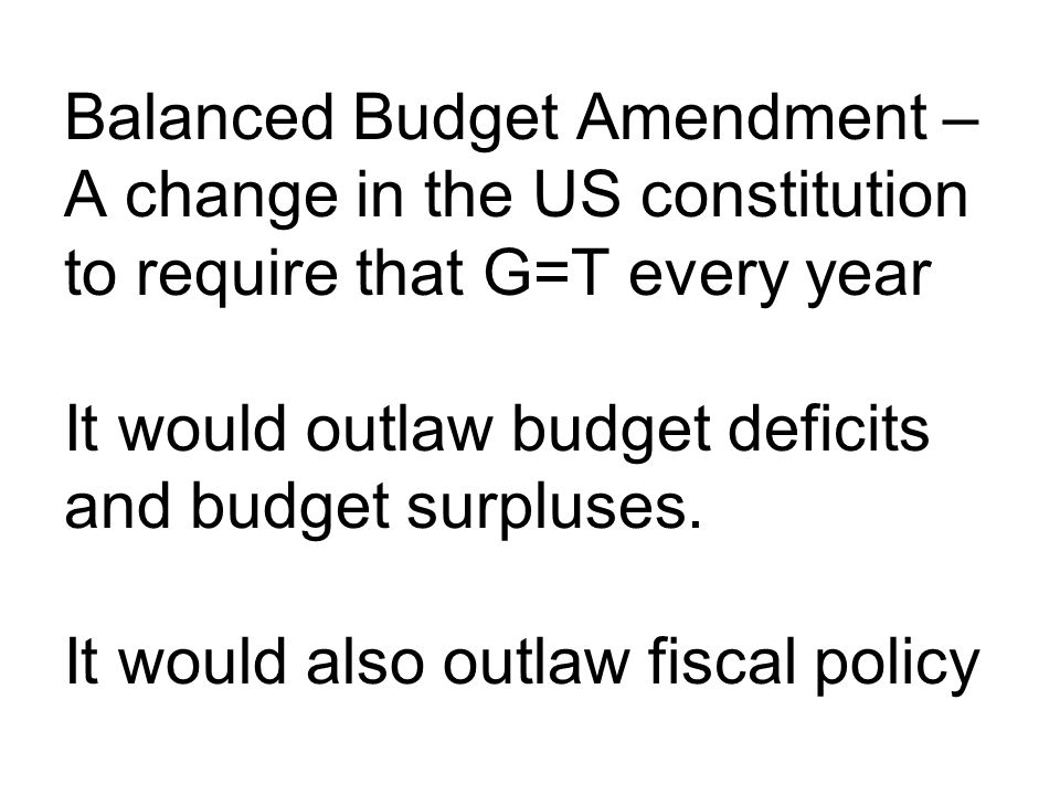 Balanced Budget Amendment – A change in the US constitution to require that G=T every year It would outlaw budget deficits and budget surpluses.