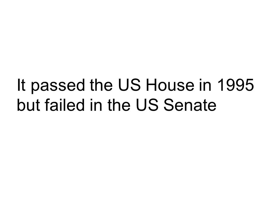 It passed the US House in 1995 but failed in the US Senate