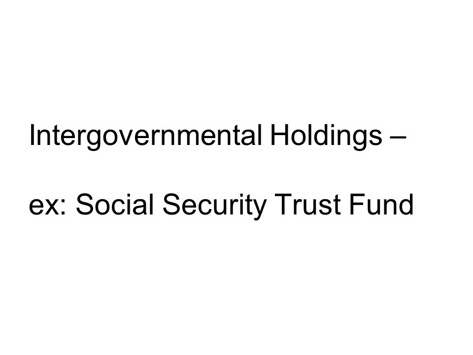 Intergovernmental Holdings – ex: Social Security Trust Fund