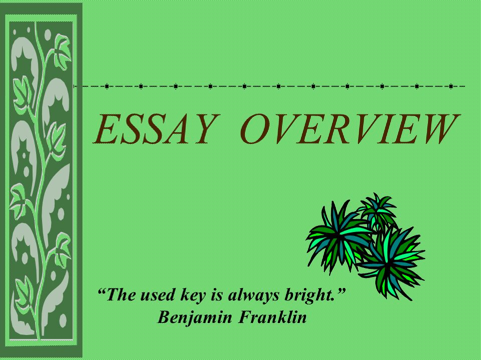 """ESSAY OVERVIEW """"The used key is always bright."""" Benjamin Franklin"""