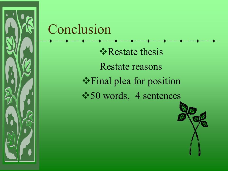 Conclusion  Restate thesis Restate reasons  Final plea for position  50 words, 4 sentences