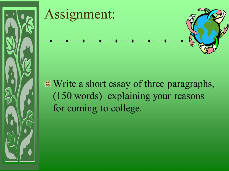 Assignment: Write a short essay of three paragraphs, (150 words) explaining your reasons for coming to college.