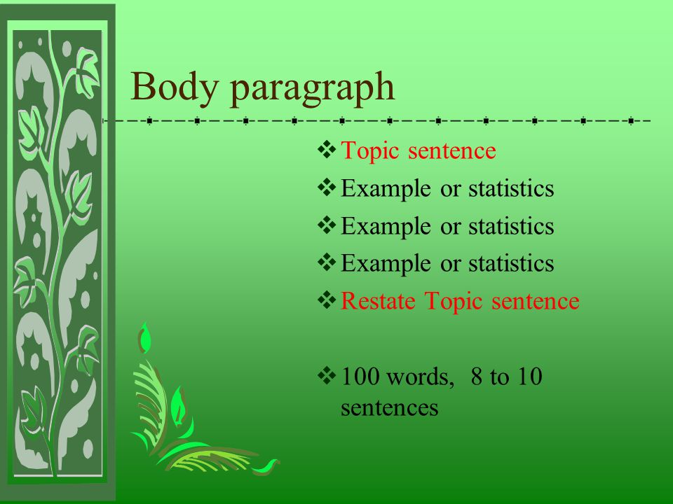  Topic sentence  Example or statistics  Restate Topic sentence  100 words, 8 to 10 sentences