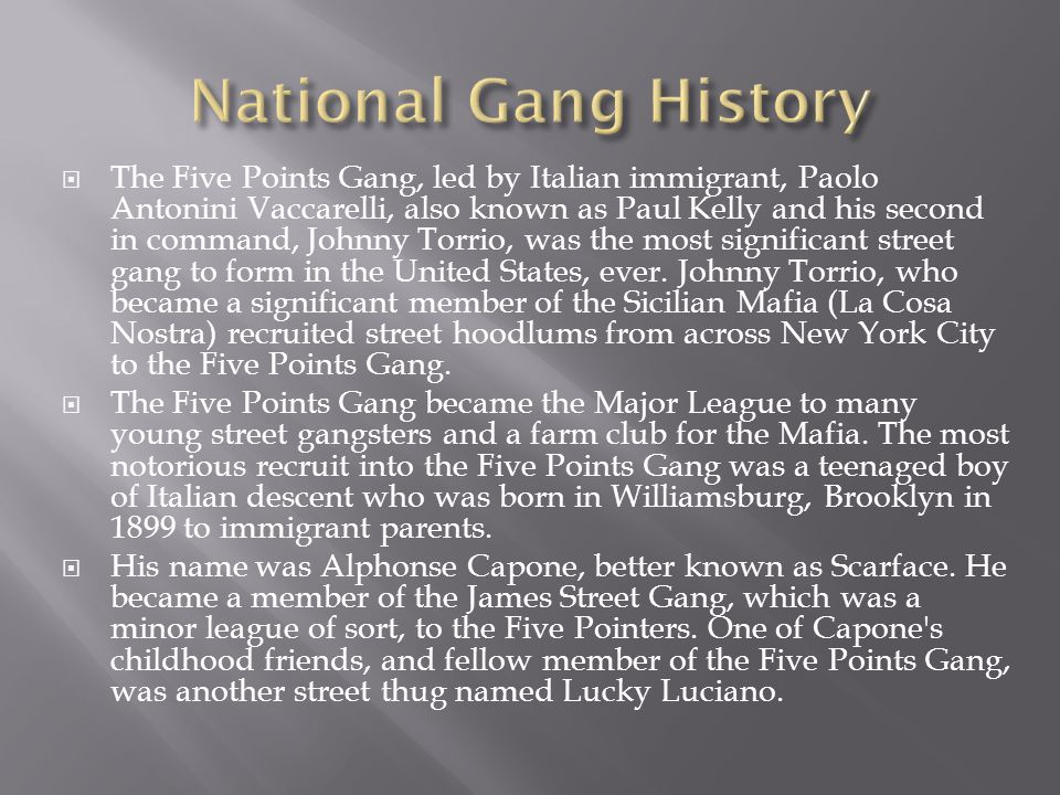  The Five Points Gang, led by Italian immigrant, Paolo Antonini Vaccarelli, also known as Paul Kelly and his second in command, Johnny Torrio, was the most significant street gang to form in the United States, ever.