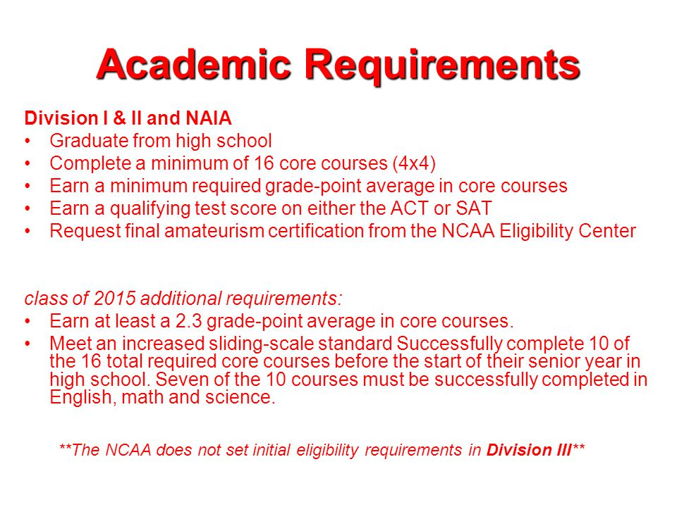 Academic Requirements Division I & II and NAIA Graduate from high school Complete a minimum of 16 core courses (4x4) Earn a minimum required grade-point average in core courses Earn a qualifying test score on either the ACT or SAT Request final amateurism certification from the NCAA Eligibility Center class of 2015 additional requirements: Earn at least a 2.3 grade-point average in core courses.