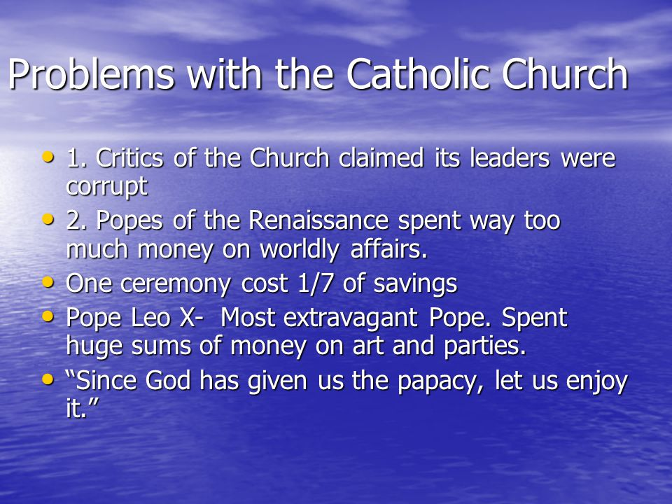 Problems with the Catholic Church 1. Critics of the Church claimed its leaders were corrupt 1. Critics of the Church claimed its leaders were corrupt