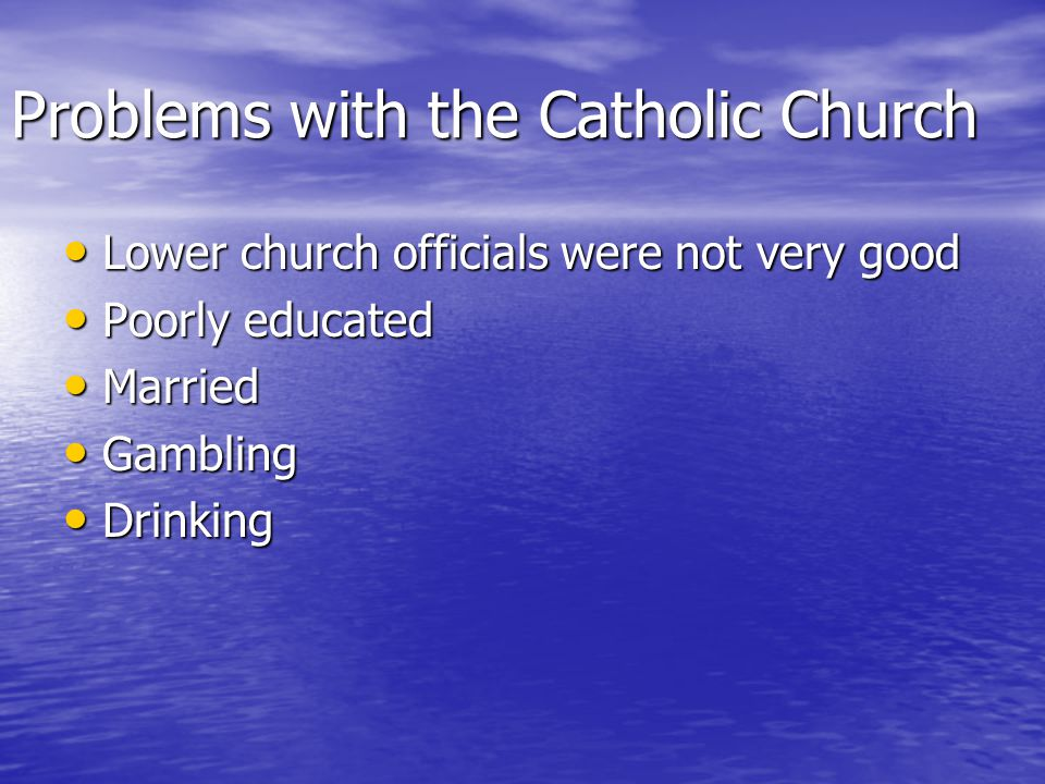 Problems with the Catholic Church Lower church officials were not very good Lower church officials were not very good Poorly educated Poorly educated