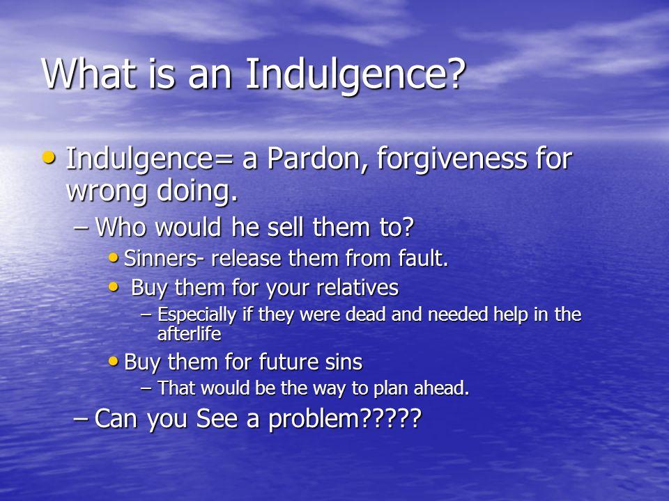 What is an Indulgence? Indulgence= a Pardon, forgiveness for wrong doing. Indulgence= a Pardon, forgiveness for wrong doing. –Who would he sell them t