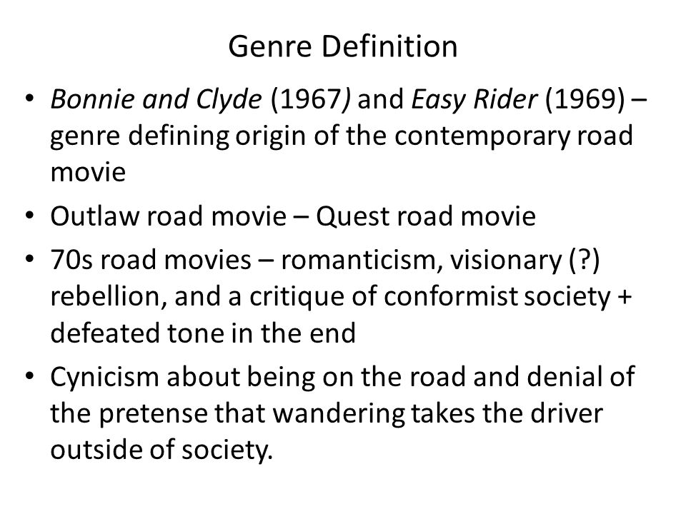 Genre Definition Bonnie and Clyde (1967) and Easy Rider (1969) – genre defining origin of the contemporary road movie Outlaw road movie – Quest road movie 70s road movies – romanticism, visionary ( ) rebellion, and a critique of conformist society + defeated tone in the end Cynicism about being on the road and denial of the pretense that wandering takes the driver outside of society.
