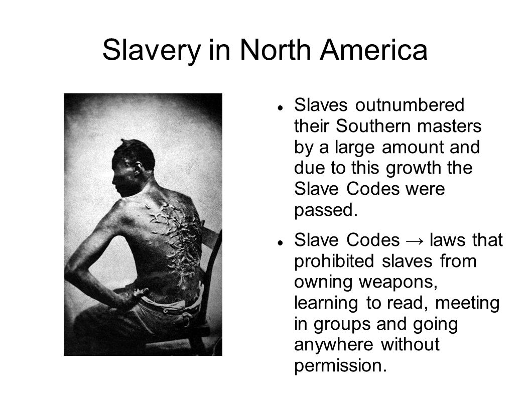 Slavery in North America Slaves outnumbered their Southern masters by a large amount and due to this growth the Slave Codes were passed.