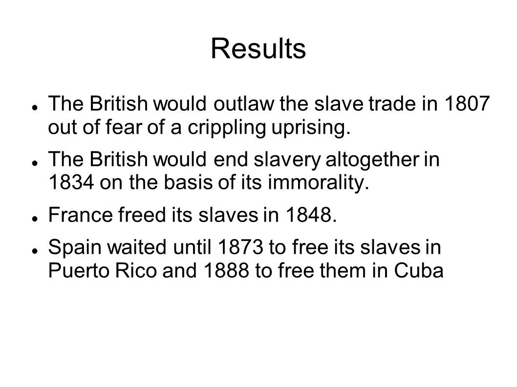 Results The British would outlaw the slave trade in 1807 out of fear of a crippling uprising.