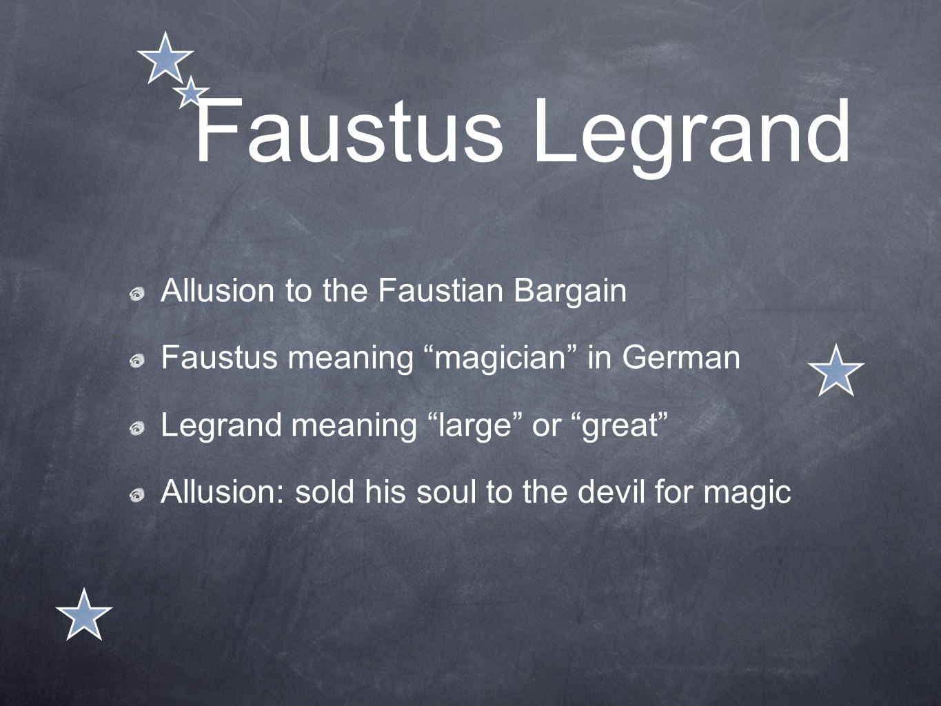 "Faustus Legrand Allusion to the Faustian Bargain Faustus meaning ""magician"" in German Legrand meaning ""large"" or ""great"" Allusion: sold his soul to th"