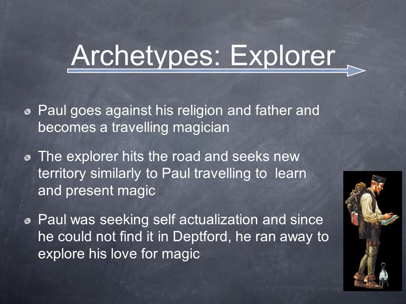 Archetypes: Explorer Paul goes against his religion and father and becomes a travelling magician The explorer hits the road and seeks new territory si