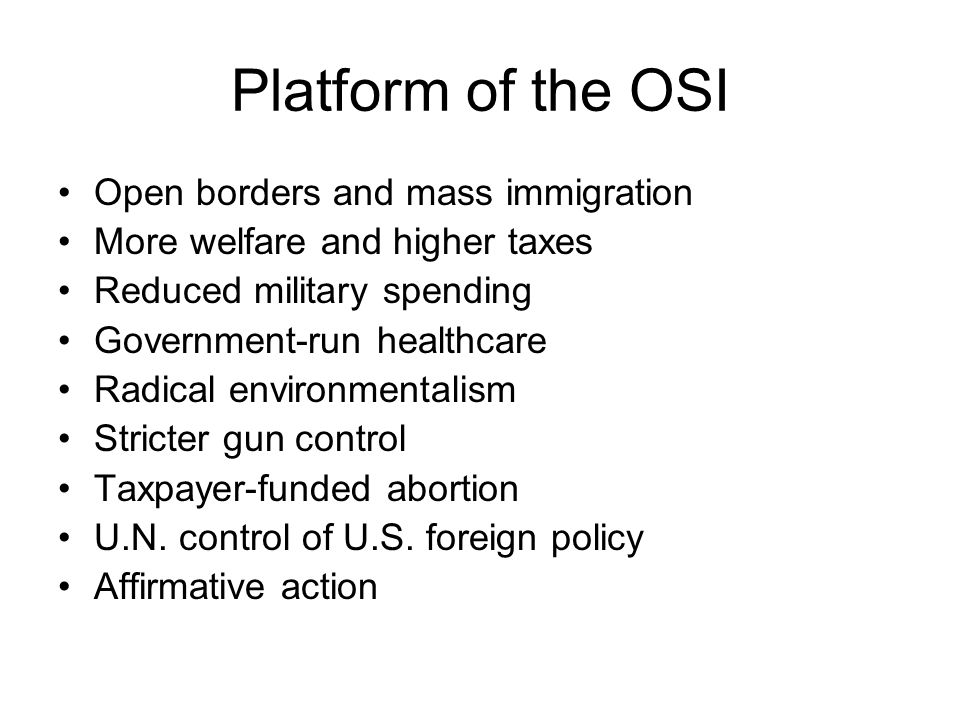 Platform of the OSI Open borders and mass immigration More welfare and higher taxes Reduced military spending Government-run healthcare Radical environmentalism Stricter gun control Taxpayer-funded abortion U.N.