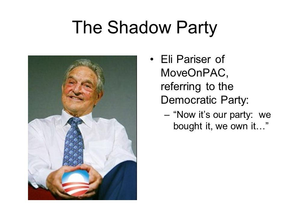 The Shadow Party The Shadow Party was formed in 2003 by Soros to swing elections and the Democratic Party leftward Informal alliance of labor unions, environmental groups, and civil rights organizations Fueled by McCain-Feingold Act of 2002: –Soros spent $18 million lobbying for the passage of this Act –Limited large, unregulated soft contributions to candidates and political parties –Did not limit contributions to '527' organizations –Soros and other billionaires bought the Democratic Party after this Act was signed into law Contributed $300 million to left-leaning Democrats in 2004.