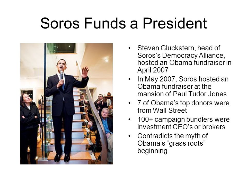 Soros Funds a President Steven Gluckstern, head of Soros's Democracy Alliance, hosted an Obama fundraiser in April 2007 In May 2007, Soros hosted an Obama fundraiser at the mansion of Paul Tudor Jones 7 of Obama's top donors were from Wall Street 100+ campaign bundlers were investment CEO's or brokers Contradicts the myth of Obama's grass roots beginning
