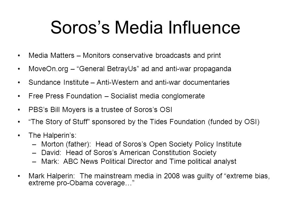 Soros's Media Influence Media Matters – Monitors conservative broadcasts and print MoveOn.org – General BetrayUs ad and anti-war propaganda Sundance Institute – Anti-Western and anti-war documentaries Free Press Foundation – Socialist media conglomerate PBS's Bill Moyers is a trustee of Soros's OSI The Story of Stuff sponsored by the Tides Foundation (funded by OSI) The Halperin's: –Morton (father): Head of Soros's Open Society Policy Institute –David: Head of Soros's American Constitution Society –Mark: ABC News Political Director and Time political analyst Mark Halperin: The mainstream media in 2008 was guilty of extreme bias, extreme pro-Obama coverage…