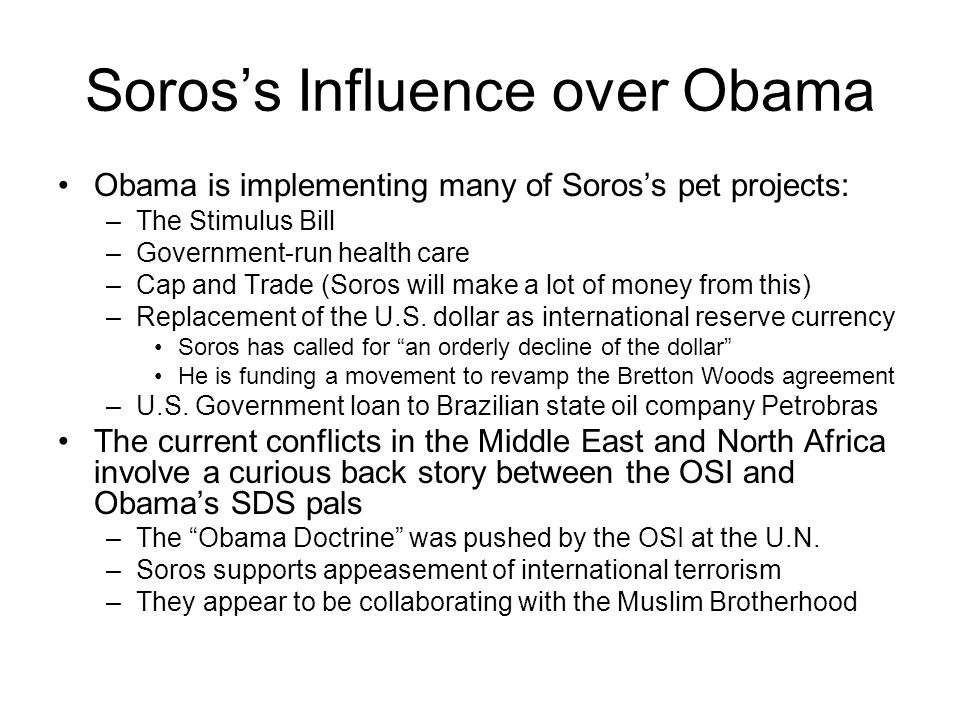 Soros's Influence over Obama Obama is implementing many of Soros's pet projects: –The Stimulus Bill –Government-run health care –Cap and Trade (Soros will make a lot of money from this) –Replacement of the U.S.