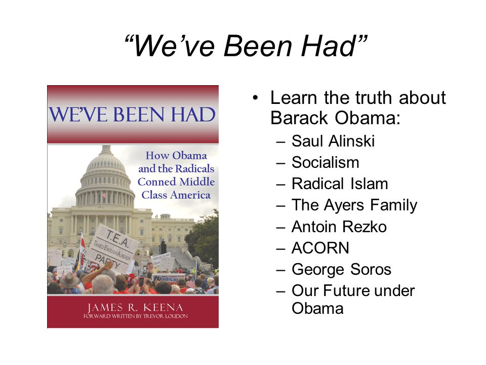 We've Been Had Learn the truth about Barack Obama: –Saul Alinski –Socialism –Radical Islam –The Ayers Family –Antoin Rezko –ACORN –George Soros –Our Future under Obama
